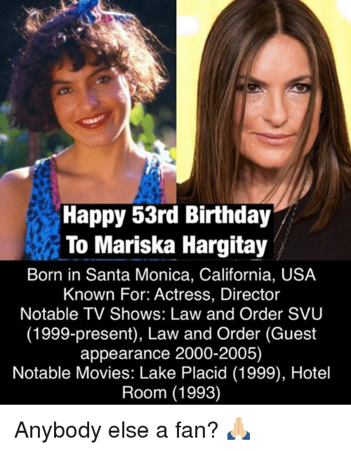 Law and Order: SVU, Memes, and TV Shows: Happy 53rd Birthday  To Mariska Hargitay  Born in Santa Monica, California, USA  Known For: Actress, Director  Notable TV Shows: Law and Order SVU  (1999-present), Law and Order (Guest  appearance 2000-2005)  Notable Movies: Lake Placid (1999), Hotel  Room (1993) Anybody else a fan? 🙏🏼