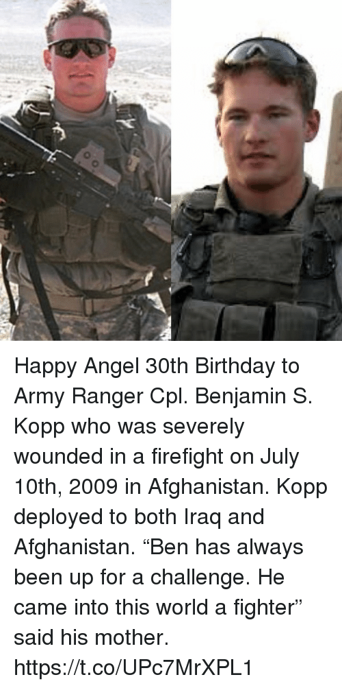 """army ranger: Happy Angel 30th Birthday to Army Ranger Cpl. Benjamin S. Kopp who was severely wounded in a firefight on July 10th, 2009 in Afghanistan. Kopp deployed to both Iraq and Afghanistan. """"Ben has always been up for a challenge. He came into this world a fighter"""" said his mother. https://t.co/UPc7MrXPL1"""