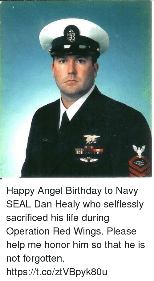 Birthday, Life, and Memes: Happy Angel Birthday to Navy SEAL Dan Healy who selflessly sacrificed his life during Operation Red Wings. Please help me honor him so that he is not forgotten. https://t.co/ztVBpyk80u