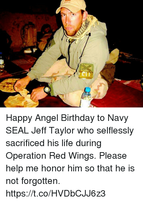 Birthday, Life, and Memes: Happy Angel Birthday to Navy SEAL Jeff Taylor who selflessly sacrificed his life during Operation Red Wings.  Please help me honor him so that he is not forgotten. https://t.co/HVDbCJJ6z3