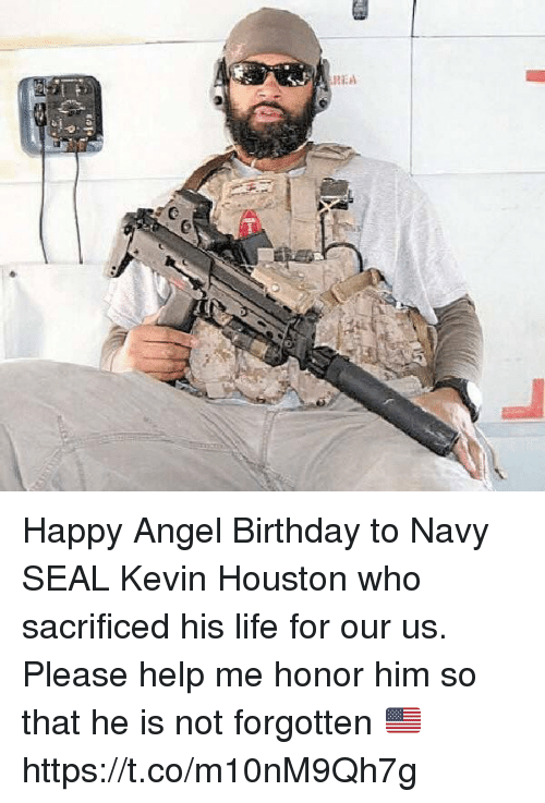 Birthday, Life, and Memes: Happy Angel Birthday to Navy SEAL Kevin Houston who sacrificed his life for our us. Please help me honor him so that he is not forgotten 🇺🇸 https://t.co/m10nM9Qh7g