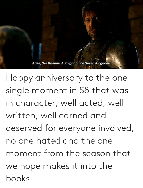 For Everyone: Happy anniversary to the one single moment in S8 that was in character, well acted, well written, well earned and deserved for everyone involved, no one hated and the one moment from the season that we hope makes it into the books.