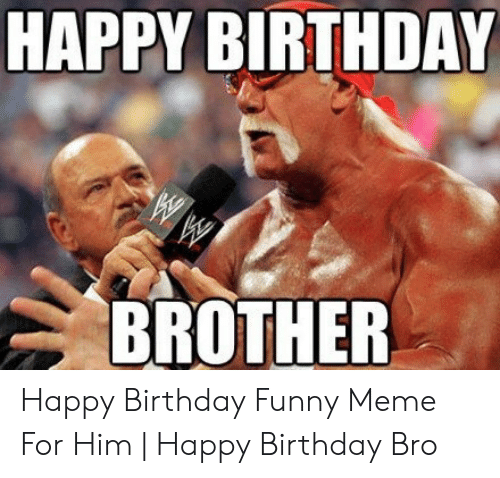 Birthday Funny And Meme HAPPY BIRTHDAY BROTHER Happy For Him