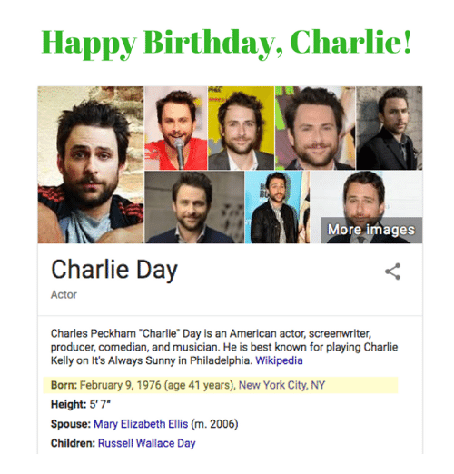 "It's Always Sunny in Philadelphia: Happy Birthday, Charlie!  More images  Charlie Day  Actor  Charles Peckham ""Charlie Day is an American actor, screenwriter,  producer, comedian, and musician. He is best known for playing Charlie  Kelly on It's Always Sunny in Philadelphia. Wikipedia  Born: February 9, 1976 (age 41 years), New York City, NY  Height: 5'7""  Spouse: Mary Elizabeth Ellis (m. 2006)  Children: Russell Wallace Day"