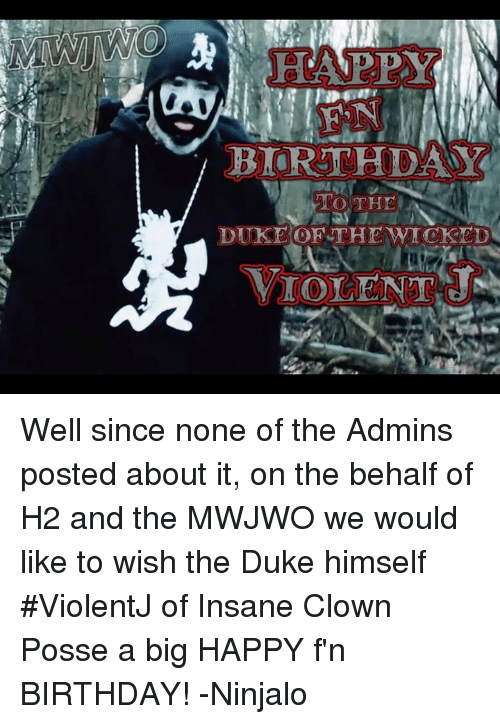Birthday, Memes, and Happy Birthday: HAPPY  BIRTHDAY  DUKE OF THE WICKED  VIOLENT Well since none of the Admins posted about it, on the behalf​ of H2 and the MWJWO we would like to wish the Duke himself #ViolentJ of Insane Clown Posse a big HAPPY f'n BIRTHDAY! -Ninjalo