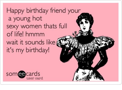 Birthday Friends And Life Happy Friend Your A Young Hot Sexy Women Thats Full Of Hmmm Wait It Sounds Like Its My Ee Cards User