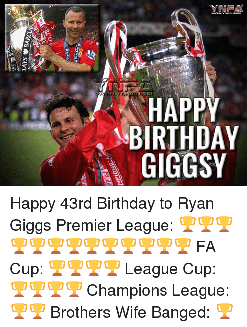 Giggly: HAPPY  BIRTHDAY  GIGGSY  Y AY  PD S  PHG  ATG  RI  swoone  J'  VIOyVg, SAVI,  느 Happy 43rd Birthday to Ryan Giggs  Premier League: 🏆🏆🏆🏆🏆🏆🏆🏆🏆🏆🏆🏆🏆 FA Cup: 🏆🏆🏆🏆 League Cup: 🏆🏆🏆🏆 Champions League: 🏆🏆 Brothers Wife Banged: 🏆