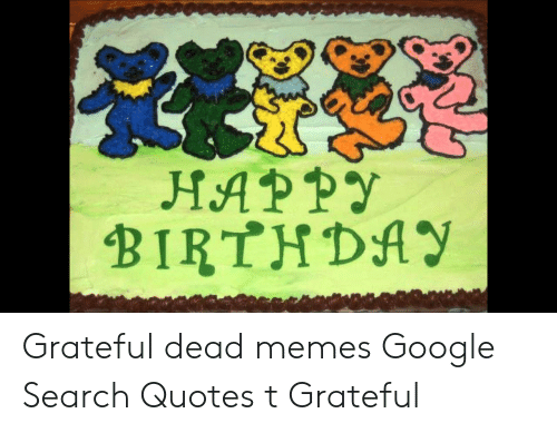 Happy Birthday Grateful Dead Memes Google Search Quotes T Grateful
