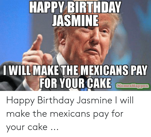 Birthday Jasmine: HAPPY BIRTHDAY  JASMINE  I WILL MAKE THEMEXICANS PAY  FOR YOUR CAKE  Happen  Memes Happy Birthday Jasmine I will make the mexicans pay for your cake ...