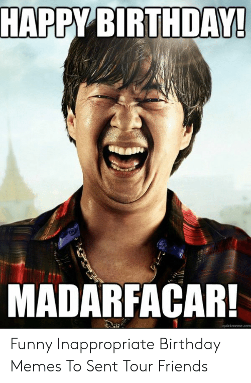 Inappropriate Birthday Memes: HAPPY BIRTHDAY  MADARFACAR! Funny Inappropriate Birthday Memes To Sent Tour Friends