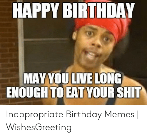 Inappropriate Birthday Memes: HAPPY BIRTHDAY  MAY YOU LIVE LONG  ENOUGH TO EAT YOUR SHT Inappropriate Birthday Memes | WishesGreeting