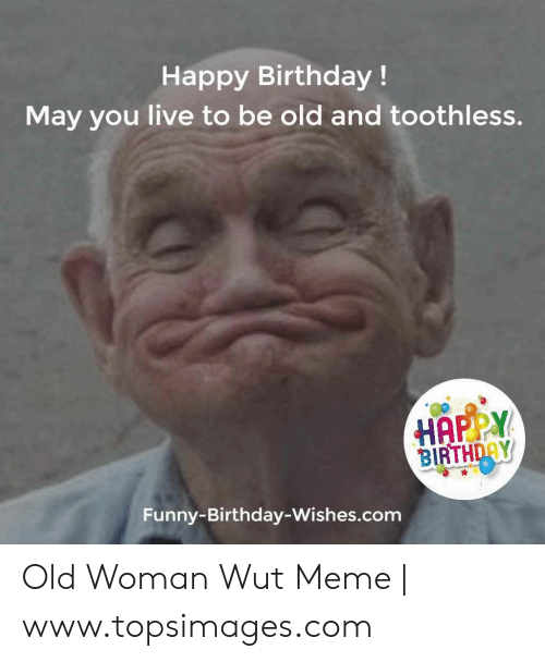 Birthday Funny And Meme Happy May You Live To Be Old