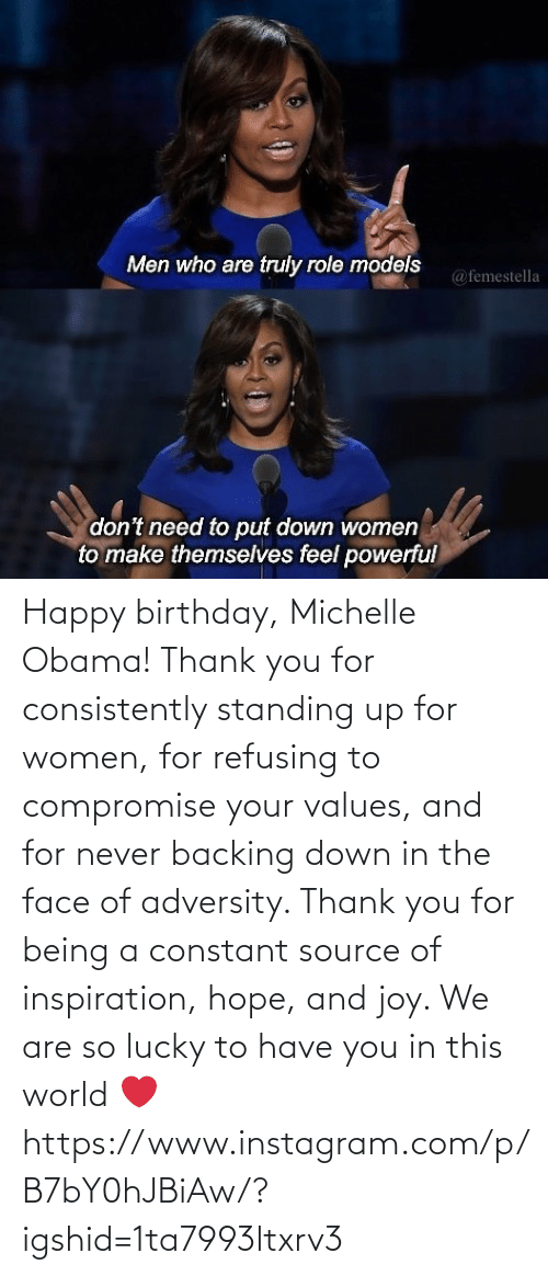 thank: Happy birthday, Michelle Obama! Thank you for consistently standing up for women, for refusing to compromise your values, and for never backing down in the face of adversity. Thank you for being a constant source of inspiration, hope, and joy. We are so lucky to have you in this world ❤️ https://www.instagram.com/p/B7bY0hJBiAw/?igshid=1ta7993ltxrv3