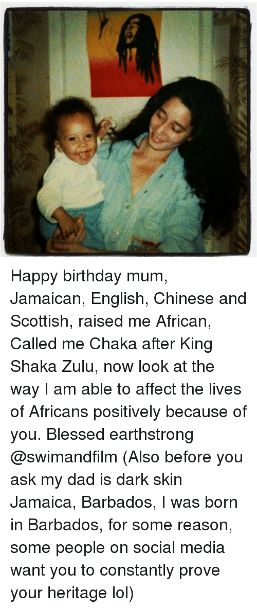 Memes, Affect, and Jamaica: Happy birthday mum, Jamaican, English, Chinese and Scottish, raised me African, Called me Chaka after King Shaka Zulu, now look at the way I am able to affect the lives of Africans positively because of you. Blessed earthstrong @swimandfilm (Also before you ask my dad is dark skin Jamaica, Barbados, I was born in Barbados, for some reason, some people on social media want you to constantly prove your heritage lol)