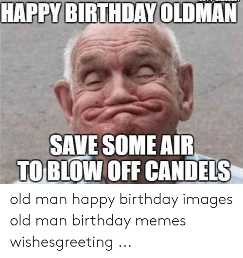 Happy Birthday Oldman Save Some Air To Blow Off Candels Old Man