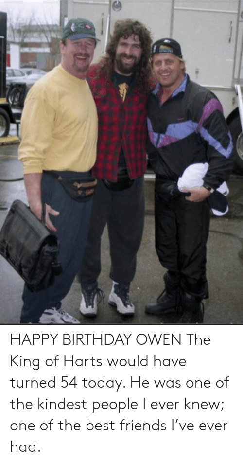 Birthday, Friends, and Memes: HAPPY BIRTHDAY OWEN  The King of Harts would have turned 54 today. He was one of the kindest people I ever knew; one of the best friends I've ever had.