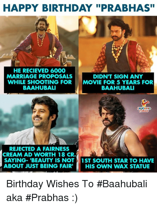 "birthday wishes: HAPPY BIRTHDAY ""PRABHAS""  HE RECIEVED 6000  MARRIAGE PROPOSALS  WHILE SHOOTING FOR  BAAHUBALI  DIDN'T SIGN ANY  MOVIE FOR 5 YEARS FOR  BAAHUBALI  REJECTED A FAIRNESS  CREAM AD WORTH 18 CR.  SAYING-'BEAUTY IS NOT1ST SOUTH STAR TO HAVE  ABOUT JUST BEING FAIR' HIS OWN WAX STATUE Birthday Wishes To #Baahubali aka #Prabhas :)"