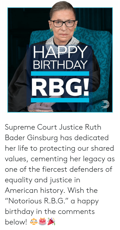 "Supreme Court: HAPPY  BIRTHDAY  RBG Supreme Court Justice Ruth Bader Ginsburg has dedicated her life to protecting our shared values, cementing her legacy as one of the fiercest defenders of equality and justice in American history.  Wish the ""Notorious R.B.G."" a happy birthday in the comments below! ⚖️🎂🎉"