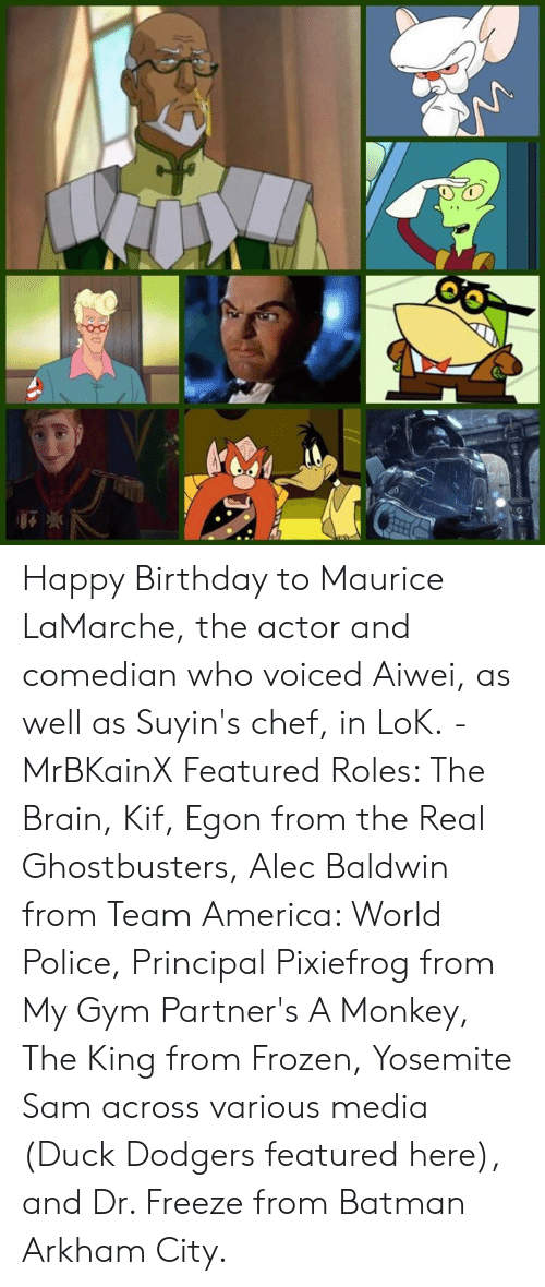 team america world police: Happy Birthday to Maurice LaMarche, the actor and comedian who voiced Aiwei, as well as Suyin's chef, in LoK. -MrBKainX Featured Roles: The Brain, Kif, Egon from the Real Ghostbusters, Alec Baldwin from Team America: World Police, Principal Pixiefrog from My Gym Partner's A Monkey, The King from Frozen, Yosemite Sam across various media (Duck Dodgers featured here), and Dr. Freeze from Batman Arkham City.