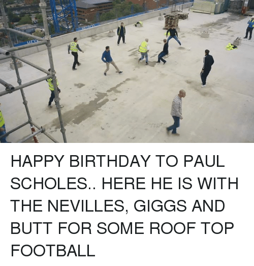 Giggly: HAPPY BIRTHDAY TO PAUL SCHOLES.. HERE HE IS WITH THE NEVILLES, GIGGS AND BUTT FOR SOME ROOF TOP FOOTBALL