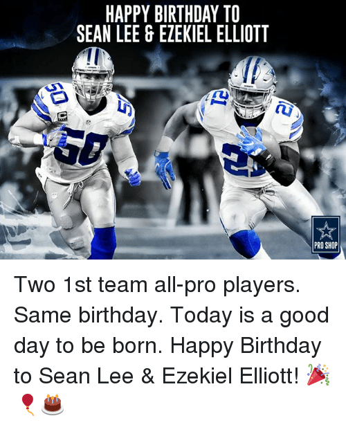 Today Is A Good Day: HAPPY BIRTHDAY TO  SEAN LEE & EZEKIEL ELLIOTT  PRO SHOP Two 1st team all-pro players. Same birthday. Today is a good day to be born.  Happy Birthday to Sean Lee & Ezekiel Elliott! 🎉🎈🎂