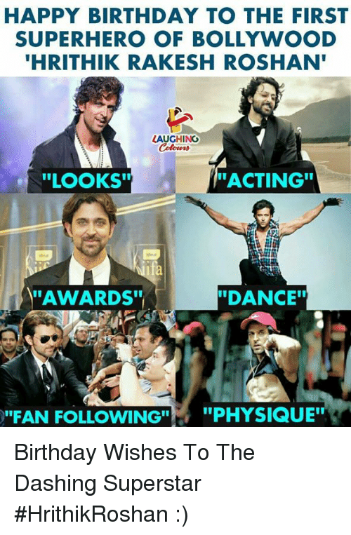 "Birthday, Superhero, and Happy Birthday: HAPPY BIRTHDAY TO THE FIRST  SUPERHERO OF BOLLYWOOD  HRITHIK RAKESH ROSHAN  LAUGHING  ""LOOKS""  ACTING""  dea  fa  AWARDS""  ""DANCE  ""FAN FOLLOWING""  ,  ""PHYSIQUE"" Birthday Wishes To The Dashing Superstar #HrithikRoshan :)"