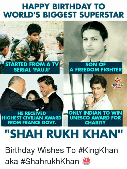 "birthday wishes: HAPPY BIRTHDAY TO  WORLD'S BIGGEST SUPERSTAR  STARTED FROM A TV  SERIAL 'FAUJI  SON OF  A FREEDOM FIGHTER  HING  HE RECEIVED  ONLY INDIAN TO WIN  HIGHEST CIVILIAN AWARD UNESCO AWARD FOR  FROM FRANCE GOVT.  CHARITY  ""SHAH RUKH KHAN Birthday Wishes To #KingKhan aka #ShahrukhKhan 🎂"