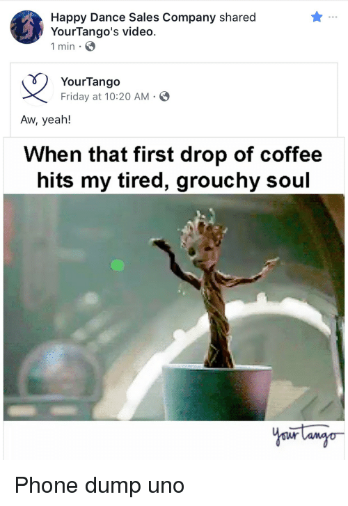 grouchy: Happy Dance Sales Company shared  YourTango's video.  1 min.  YourTango  Friday at 10:20 AM-  Aw, yeah!  When that first drop of coffee  hits my tired, grouchy soul Phone dump uno
