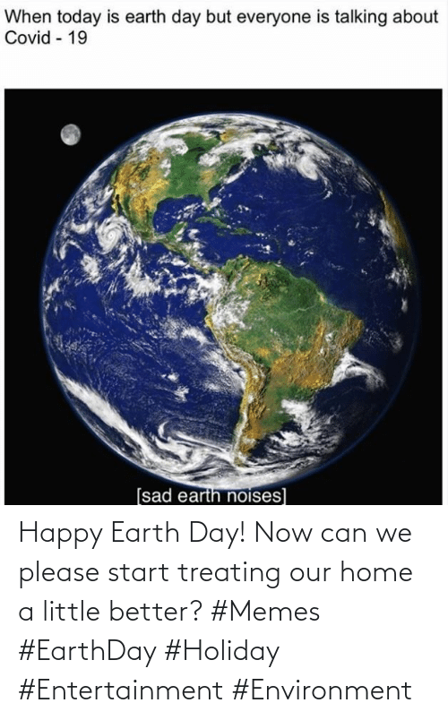 holiday: Happy Earth Day! Now can we please start treating our home a little better? #Memes #EarthDay #Holiday #Entertainment #Environment