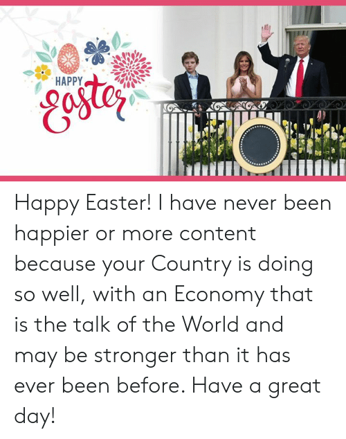 Easter, Happy, and World: Happy Easter! I have never been happier or more content because your Country is doing so well, with an Economy that is the talk of the World and may be stronger than it has ever been before. Have a great day!