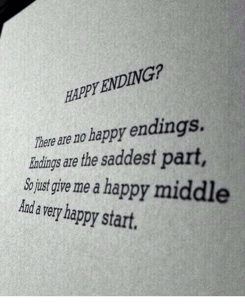 Just Give Me: HAPPY ENDING?  Ther  eare no happy endings.  indings are the saddest part  So just give me a happy mi  Aanda very happy start.