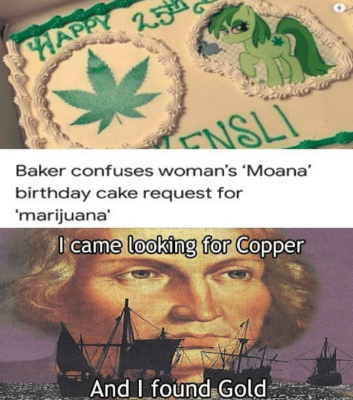 Marijuana: HAPPY  ENSLI  Baker confuses woman's 'Moana  birthday cake request for  'marijuana'  I came looking for Copper  And found Gold