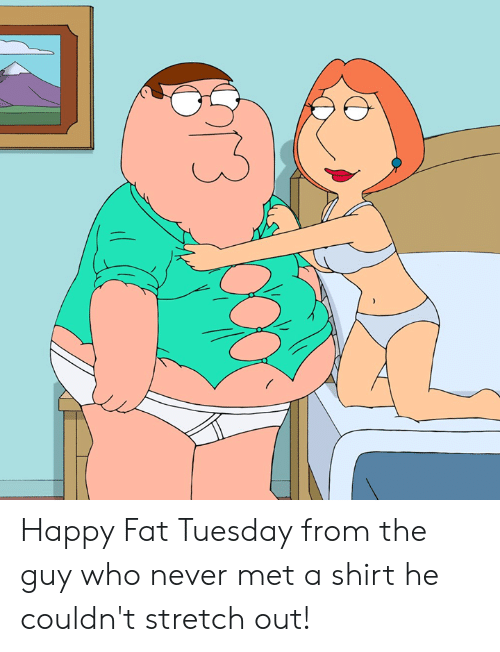 Dank, Happy, and Fat: Happy Fat Tuesday from the guy who never met a shirt he couldn't stretch out!
