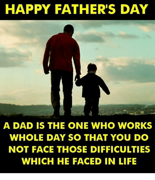 Dad, Fathers Day, and Life: HAPPY FATHER'S DAY  A DAD IS THE ONE WHO WORKS  WHOLE DAY SO THAT YOU DO  NOT FACE THOSE DIFFICULTIES  WHICH HE FACED IN LIFE