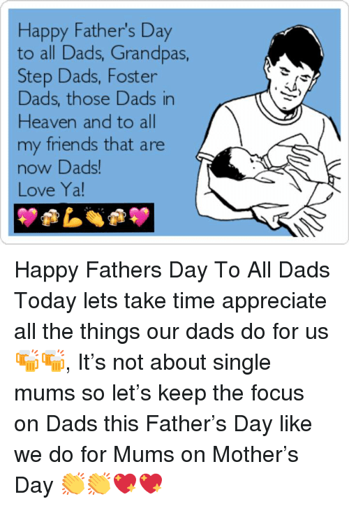 Fathers Day, Friends, and Heaven: Happy Father's Day  to all Dads, Grandpas,  Step Dads, Foster  Dads, those Dads in  Heaven and to all  my friends that are  now DDads  Love Ya! Happy Fathers Day To All Dads Today lets take time appreciate all the things our dads do for us 🍻🍻, It's not about single mums so let's keep the focus on Dads this Father's Day like we do for Mums on Mother's Day 👏👏💖💖