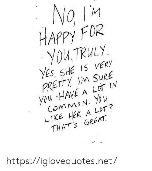 Happy, Her, and Net: HAPPy FOR  You,TRuLy  ES, SHE IS VERy  PRETTY IM SURE  you HAVE A LOT IN  LIKE HER A LOT?  THATs GREH  2 https://iglovequotes.net/