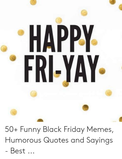 Happy Fri Yay 50 Funny Black Friday Memes Humorous Quotes And Sayings Best Black Friday Meme On Awwmemes Com
