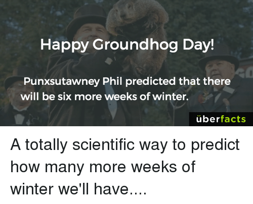 groundhog: Happy Groundhog Day!  Punxsutawney Phil predicted that there  will be six more weeks of winter.  uber  facts A totally scientific way to predict how many more weeks of winter we'll have....