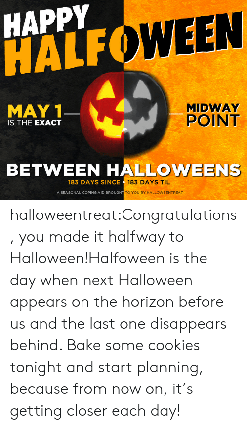 May 1: HAPPY  HALF  WEEN  MAY 1  MIDWAY  POINT  IS THE EXACT  BETWEEN HALLOWEENS  183 DAYS SINCE  183 DAYS TIL  A SEASONAL COPING AID BROUGH  TO YOU BY HALLOWEENTREAT halloweentreat:Congratulations, you made it halfway to Halloween!Halfoween is the day when next Halloween appears on the horizon before us and the last one disappears behind. Bake some cookies tonight and start planning, because from now on, it's getting closer each day!