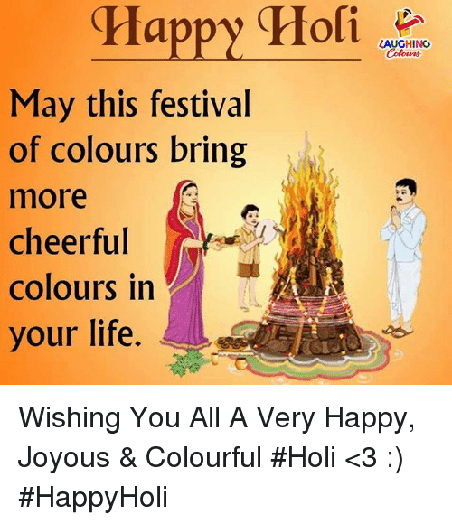 Life, Happy, and Festival: Happy  Holi  LAUGHING  Colowrs  May this festival  of colours bring  more  cheerful  colours in  your life. Wishing You All A Very Happy, Joyous & Colourful #Holi <3 :)  #HappyHoli