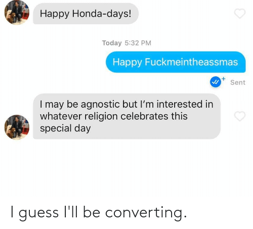 Agnostic: Happy Honda-days!  Today 5:32 PM  Happy Fuckmeintheassmas  Sent  I may be agnostic but l'm interested in  whatever religion celebrates this  special day I guess I'll be converting.