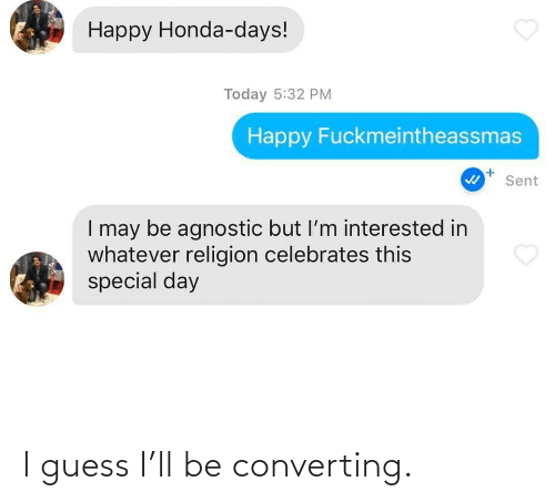 Agnostic: Happy Honda-days!  Today 5:32 PM  Happy Fuckmeintheassmas  Sent  I may be agnostic but I'm interested in  whatever religion celebrates this  special day I guess I'll be converting.