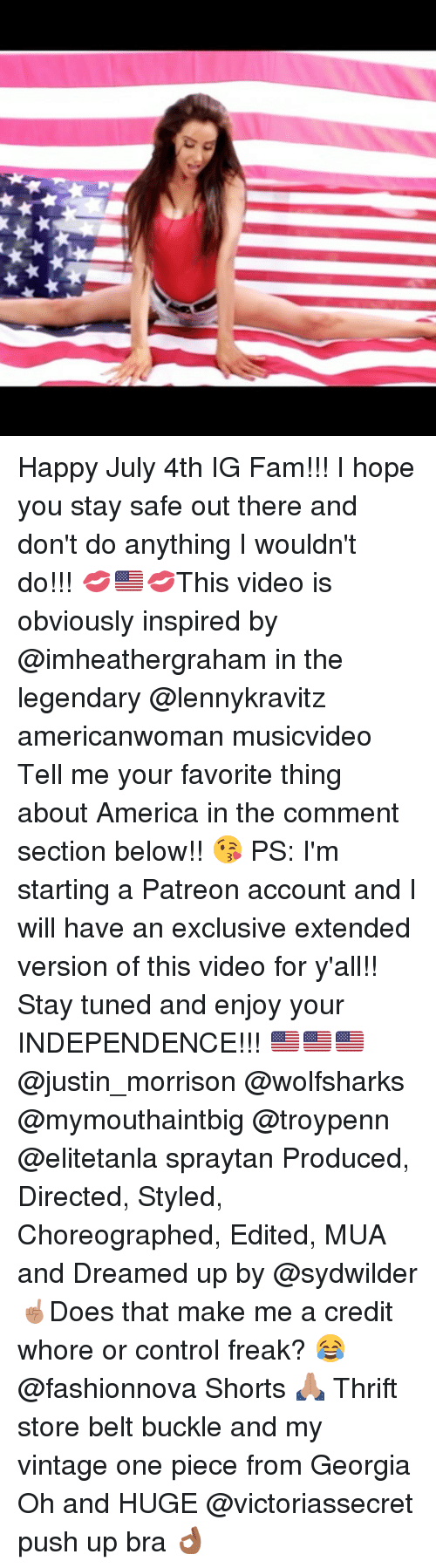 America, Fam, and Memes: Happy July 4th IG Fam!!! I hope you stay safe out there and don't do anything I wouldn't do!!! 💋🇺🇸💋This video is obviously inspired by @imheathergraham in the legendary @lennykravitz americanwoman musicvideo Tell me your favorite thing about America in the comment section below!! 😘 PS: I'm starting a Patreon account and I will have an exclusive extended version of this video for y'all!! Stay tuned and enjoy your INDEPENDENCE!!! 🇺🇸🇺🇸🇺🇸 @justin_morrison @wolfsharks @mymouthaintbig @troypenn @elitetanla spraytan Produced, Directed, Styled, Choreographed, Edited, MUA and Dreamed up by @sydwilder ☝🏽Does that make me a credit whore or control freak? 😂 @fashionnova Shorts 🙏🏽 Thrift store belt buckle and my vintage one piece from Georgia Oh and HUGE @victoriassecret push up bra 👌🏾