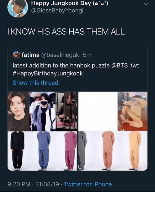 Ass, Iphone, and Twitter: Happy Jungkook Day (o)  @GlossBabyYoongi  Day  I KNOW HIS ASS HAS THEM ALL  fatima @baselineguk 5m  latest addition to the hanbok puzzle @BTS_twt  #HappyBirthdayJungkook  Show this thread  9:20 PM 31/08/19 Twitter for iPhone