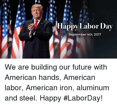 ironing: Happy Labor Day  September 4th, 2017 We are building our future with American hands, American labor, American iron, aluminum and steel. Happy #LaborDay!
