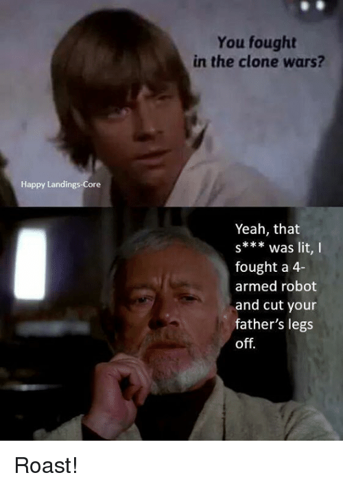 clone wars: Happy Landings Core  You fought  in the clone wars?  Yeah, that  s*** was lit, I  fought a 4-  armed robot  and cut your  father's legs  off. Roast!