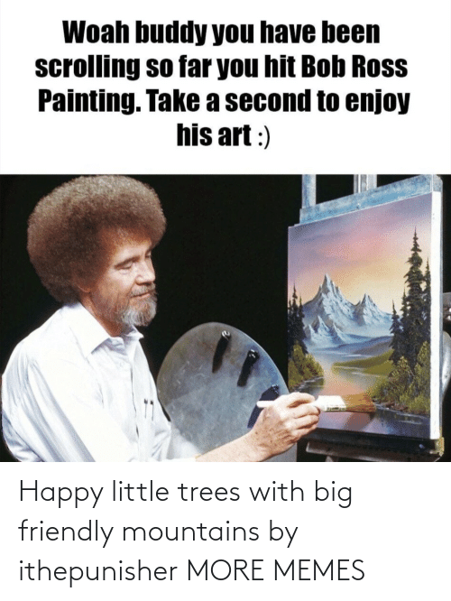 Trees: Happy little trees with big friendly mountains by ithepunisher MORE MEMES