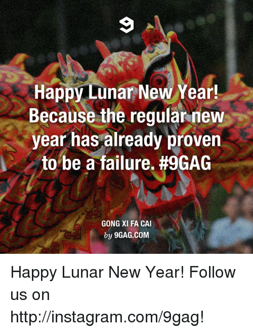 Gong Xi: Happy Lunar New Year!  Because the regular new  year has already proven  to be a failure. #9GAG  GONG XI FA CAI  by 9GAG.COM Happy Lunar New Year! Follow us on http://instagram.com/9gag!