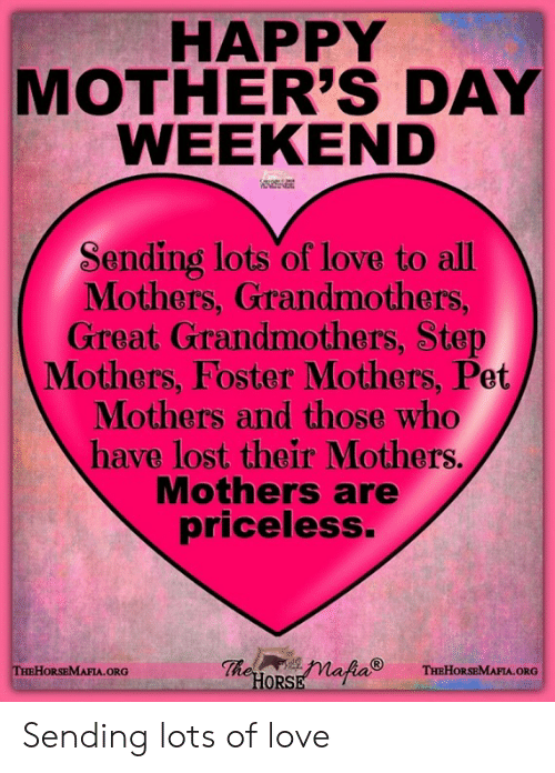 Love, Memes, and Mother's Day: HAPPY  MOTHER'S DAY  WEEKEND  Sending lots of love to all  Mothers, Grandmothers,  Great Grandmothers, Step  Mothers, Foster Mothers, Pet  Mothers and those who  have lost their Mothers.  Mothers are  priceless.  ORG  ORS Sending lots of love