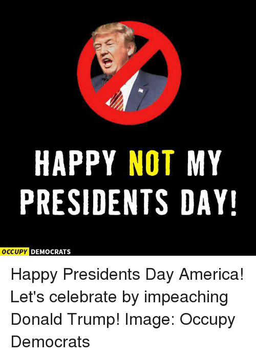 imags: HAPPY NOT MY  PRESIDENTS DAY!  OCCUPY DEMOCRATS Happy Presidents Day America! Let's celebrate by impeaching Donald Trump!  Image: Occupy Democrats